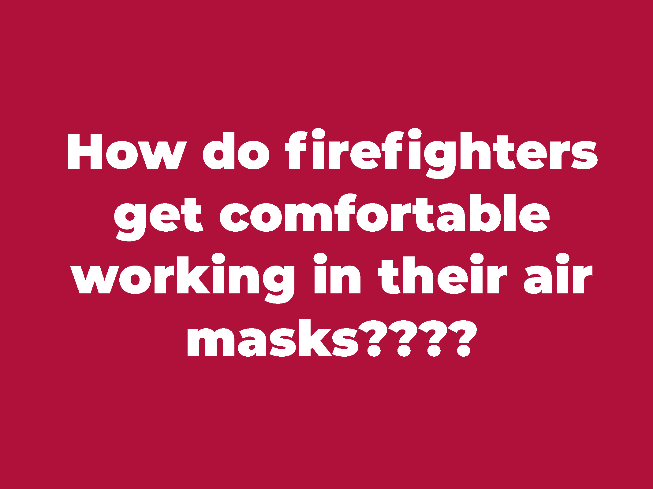 """How do firefighters get comfortable working in their air masks?"